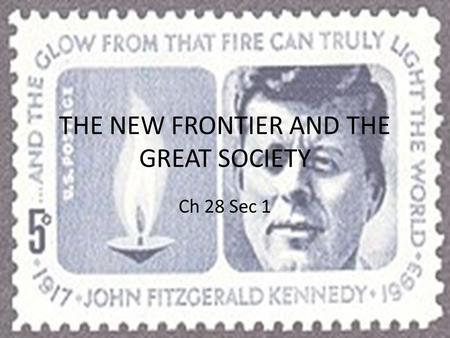 THE NEW FRONTIER AND THE GREAT SOCIETY Ch 28 Sec 1.