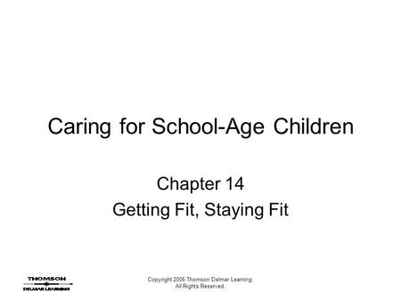 Copyright 2006 Thomson Delmar Learning. All Rights Reserved. Caring for School-Age Children Chapter 14 Getting Fit, Staying Fit.