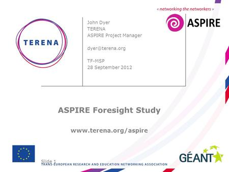 Slide 1 John Dyer TERENA ASPIRE Project Manager TF-MSP 28 September 2012 ASPIRE Foresight Study