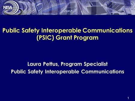1 Public Safety Interoperable Communications (PSIC) Grant Program Laura Pettus, Program Specialist Public Safety Interoperable Communications.