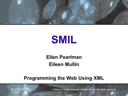 McGraw-Hill/Irwin © 2004 by The McGraw-Hill Companies, Inc. All rights reserved. SMIL Ellen Pearlman Eileen Mullin Programming the Web Using XML.