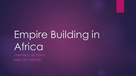 Empire Building in Africa CHAPTER 21 SECTION 2 EARLY 20 TH CENTURY.