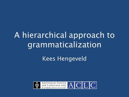 A hierarchical approach to grammaticalization Kees Hengeveld.