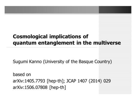 Cosmological implications of quantum entanglement in the multiverse Sugumi Kanno (University of the Basque Country) based on arXiv:1405.7793 [hep-th];