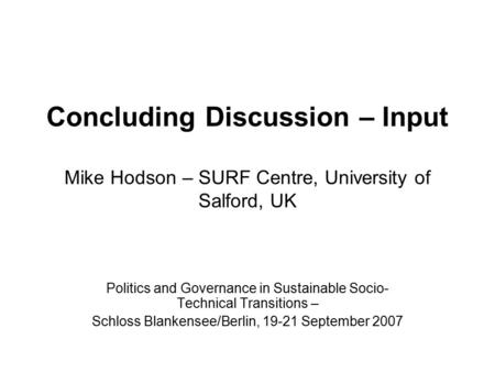 Concluding Discussion – Input Mike Hodson – SURF Centre, University of Salford, UK Politics and Governance in Sustainable Socio- Technical Transitions.