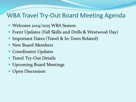 WBA Travel Try-Out Board Meeting Agenda Welcome 2014/2015 WBA Season Event Updates (Fall Skills and Drills & Westwood Day) Important Dates (Travel & In-Town.