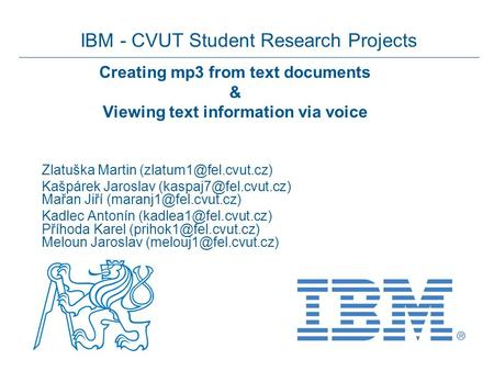 IBM - CVUT Student Research Projects Creating mp3 from text documents & Viewing text information via voice Zlatuška Martin Kašpárek.