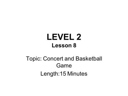 LEVEL 2 Lesson 8 Topic: Concert and Basketball Game Length:15 Minutes.