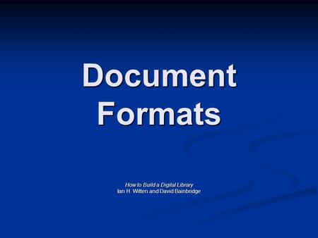 Document Formats How to Build a Digital Library Ian H. Witten and David Bainbridge.