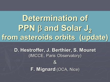 Determination of PPN  and Solar J 2 from asteroids orbits (update) D. Hestroffer, J. Berthier, S. Mouret (IMCCE, Paris Observatory) & F. Mignard (OCA,