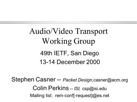 Audio/Video Transport Working Group 49th IETF, San Diego 13-14 December 2000 Stephen Casner -- Packet Colin Perkins -- ISI,