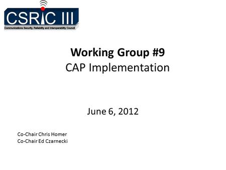 Working Group #9 CAP Implementation June 6, 2012 Co-Chair Chris Homer Co-Chair Ed Czarnecki.
