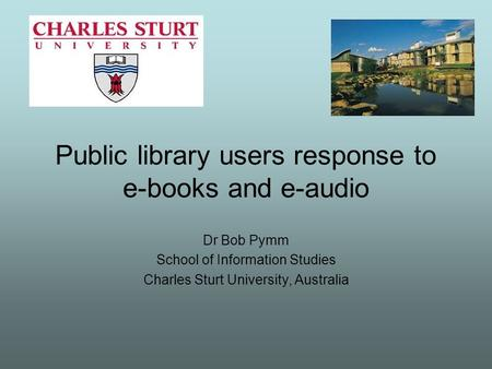 Public library users response to e-books and e-audio Dr Bob Pymm School of Information Studies Charles Sturt University, Australia.