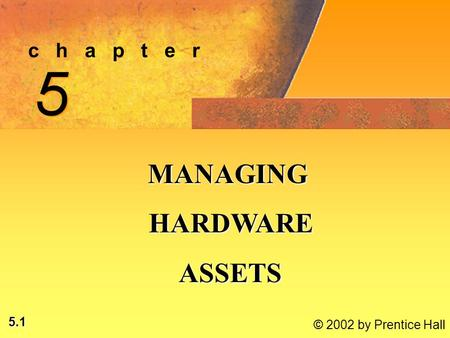 5.1 © 2002 by Prentice Hall c h a p t e r 5 5 MANAGING HARDWARE HARDWARE ASSETS ASSETS.