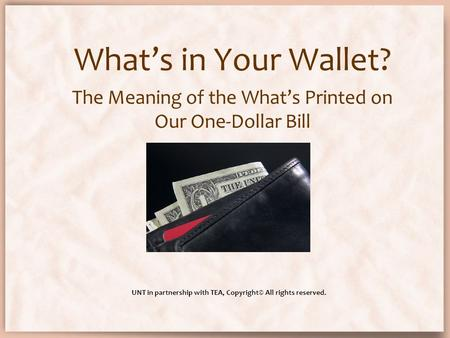 What's in Your Wallet? The Meaning of the What's Printed on Our One-Dollar Bill UNT in partnership with TEA, Copyright© All rights reserved.