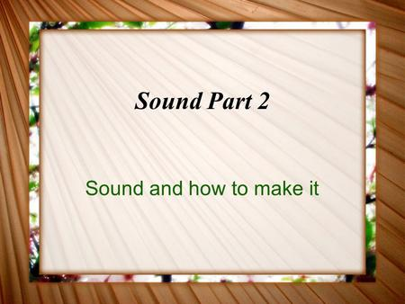 Sound Part 2 Sound and how to make it. What is Sound? Sound is a compression wave.