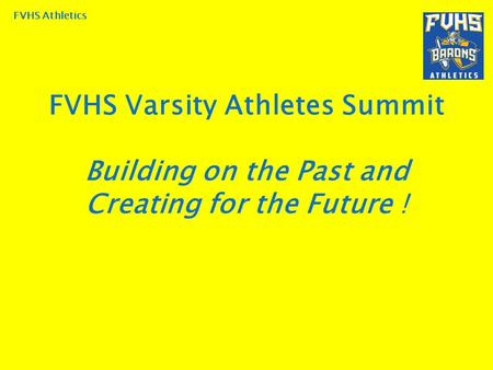 FVHS Athletics FVHS Varsity Athletes Summit Building on the Past and Creating for the Future !