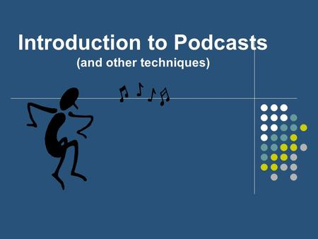 Introduction to Podcasts (and other techniques) Introduction to Podcasting Understanding Podcasts Finding Podcast Creating Podcasts (or audio downloads)
