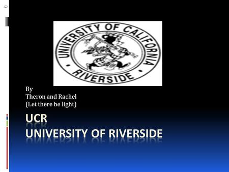 By Theron and Rachel (Let there be light). University of Riverside Total undergrads-15708  0% Part-time students  53% Women  47% Men  <1% American.