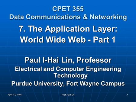 April 17, 2004 Prof. Paul Lin 1 CPET 355 Data Communications & Networking 7. The Application Layer: World Wide Web - Part 1 Paul I-Hai Lin, Professor Electrical.