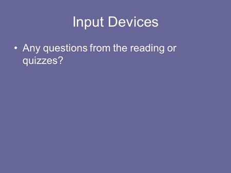 Input Devices Any questions from the reading or quizzes?