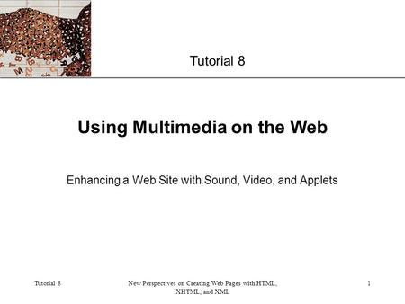 XP Tutorial 8New Perspectives on Creating Web Pages with HTML, XHTML, and XML 1 Using Multimedia on the Web Enhancing a Web Site with Sound, Video, and.