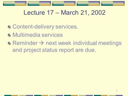 1 Lecture 17 – March 21, 2002 Content-delivery services. Multimedia services Reminder  next week individual meetings and project status report are due.