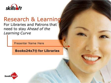 Research & Learning For Libraries and Patrons that need to stay Ahead of the Learning Curve Presenter Name Here Books24x7® for Libraries.