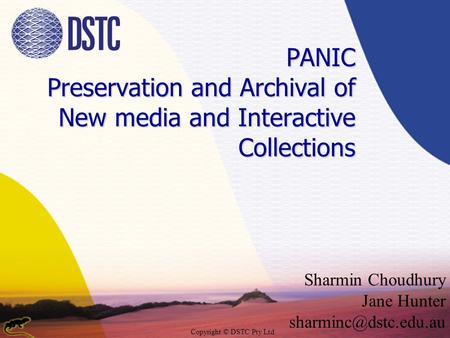 Copyright © DSTC Pty Ltd PANIC Preservation and Archival of New media and Interactive Collections Sharmin Choudhury Jane Hunter