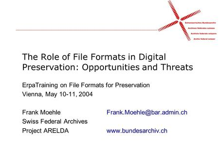 The Role of File Formats in Digital Preservation: Opportunities and Threats ErpaTraining on File Formats for Preservation Vienna, May 10-11, 2004 Frank.