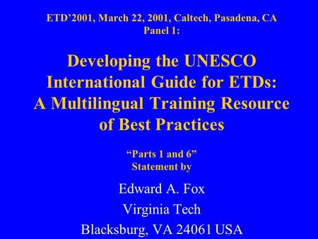 ETD'2001, March 22, 2001, Caltech, Pasadena, CA Panel 1: Developing the UNESCO International Guide for ETDs: A Multilingual Training Resource of Best Practices.