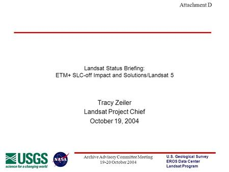 U.S. Geological Survey EROS Data Center Landsat Program Archive Advisory Committee Meeting 19-20 October 2004 Attachment D Landsat Status Briefing: ETM+
