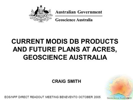 EOS/NPP DIRECT READOUT MEETING BENEVENTO OCTOBER 2005 Geoscience Australia 03/000 CRAIG SMITH CURRENT MODIS DB PRODUCTS AND FUTURE PLANS AT ACRES, GEOSCIENCE.