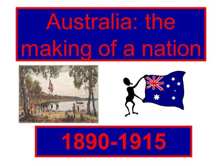 Australia: the making of a nation 1890-1915. Why did Australia become a nation? Prior to Federation, Australia was divided into six states and each state.