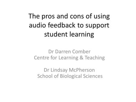 The pros and cons of using audio feedback to support student learning Dr Darren Comber Centre for Learning & Teaching Dr Lindsay McPherson School of Biological.