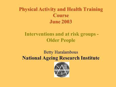 Physical Activity and Health Training Course June 2003 Interventions and at risk groups - Older People Betty Haralambous National Ageing Research Institute.