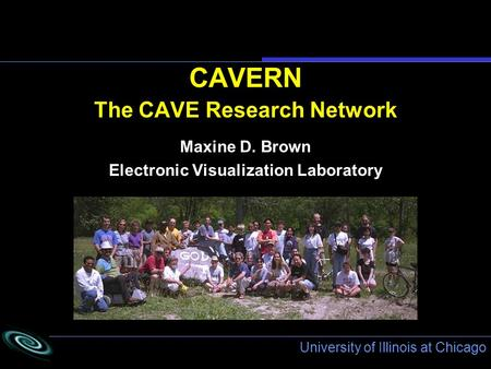 University of Illinois at Chicago CAVERN The CAVE Research Network Maxine D. Brown Electronic Visualization Laboratory.