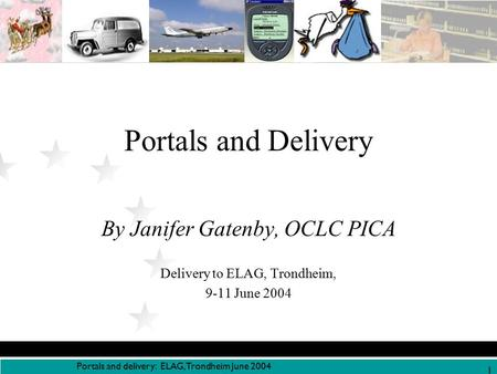 Portals and delivery: ELAG, Trondheim June 2004 1 Portals and Delivery By Janifer Gatenby, OCLC PICA Delivery to ELAG, Trondheim, 9-11 June 2004.