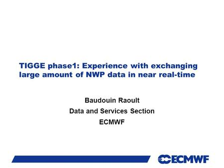 Slide 1 TIGGE phase1: Experience with exchanging large amount of NWP data in near real-time Baudouin Raoult Data and Services Section ECMWF.