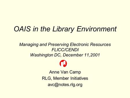 OAIS in the Library Environment Managing and Preserving Electronic Resources FLICC/CENDI Washington DC, December 11,2001 Anne Van Camp RLG, Member Initiatives.