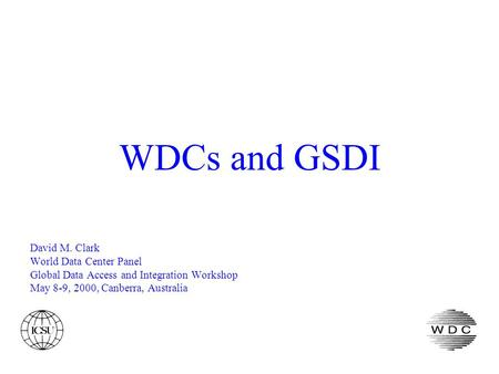 WDCs and GSDI David M. Clark World Data Center Panel Global Data Access and Integration Workshop May 8-9, 2000, Canberra, Australia.