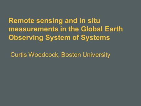 Remote sensing and in situ measurements in the Global Earth Observing System of Systems Curtis Woodcock, Boston University.
