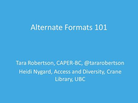 Alternate Formats 101 Tara Robertson, Heidi Nygard, Access and Diversity, Crane Library, UBC.