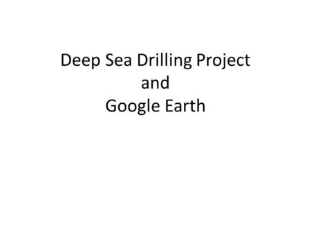 Deep Sea Drilling Project and Google Earth. A LITTLE BIT ABOUT THE PROGRAM GLOMAR CHALLENGER June 24, 1966, that the Prime Contract between the National.