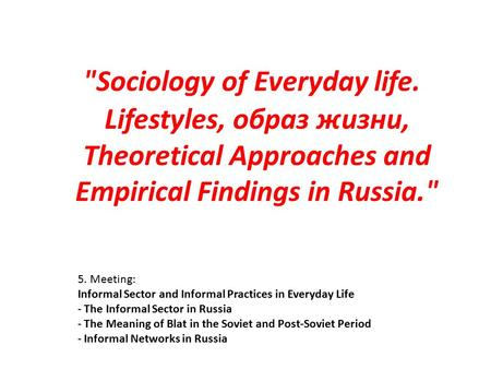 5. Meeting: Informal Sector and Informal Practices in Everyday Life - The Informal Sector in Russia - The Meaning of Blat in the Soviet and Post-Soviet.