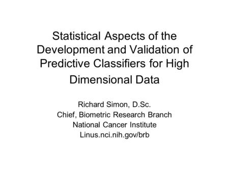Statistical Aspects of the Development and Validation of Predictive Classifiers for High Dimensional Data Richard Simon, D.Sc. Chief, Biometric Research.