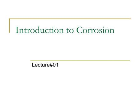 Introduction to Corrosion Lecture#01. 2 Definition Corrosion may be defined as the destruction of a metal or an alloy because of chemical or electrochemical.