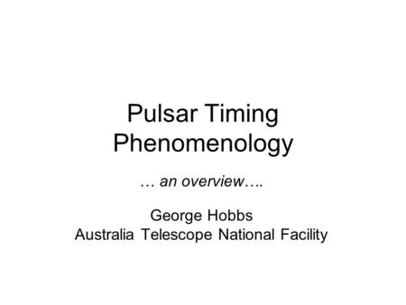 Pulsar Timing Phenomenology … an overview…. George Hobbs Australia Telescope National Facility.