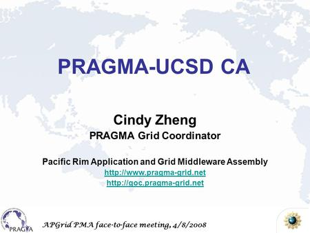 APGrid PMA face-to-face meeting, 4/8/2008 Cindy Zheng PRAGMA Grid Coordinator Pacific Rim Application and Grid Middleware Assembly