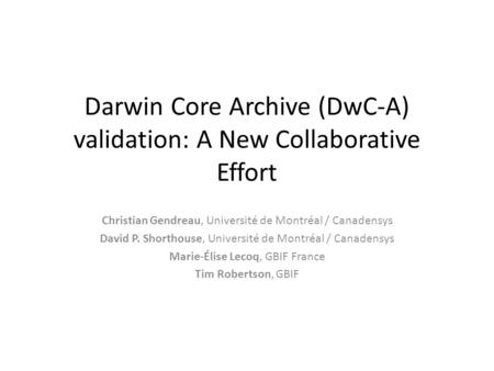 Darwin Core Archive (DwC-A) validation: A New Collaborative Effort Christian Gendreau, Université de Montréal / Canadensys David P. Shorthouse, Université.